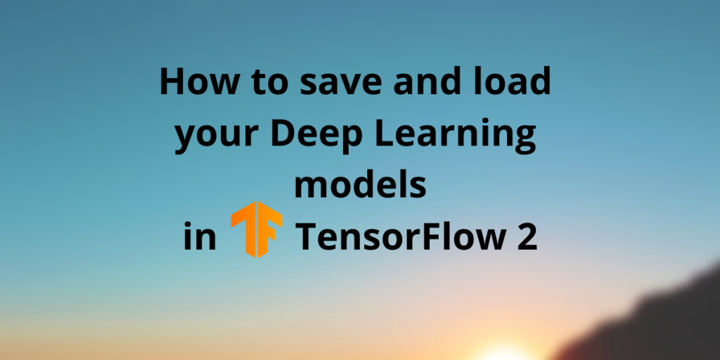 How To Save And Load Your Deep Learning Models In TensorFlow 2
